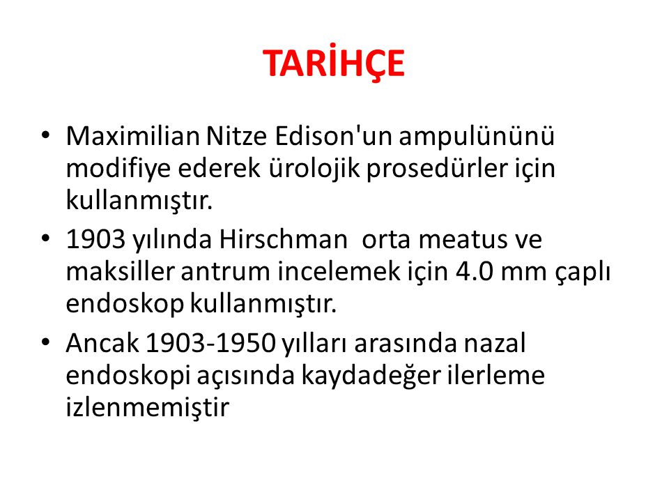 TARİHÇE Maximilian Nitze Edison'un ampulününü modifiye ederek ürolojik prosedürler için kullanmıştır. 1903 yılında Hirschman orta meatus ve maksiller