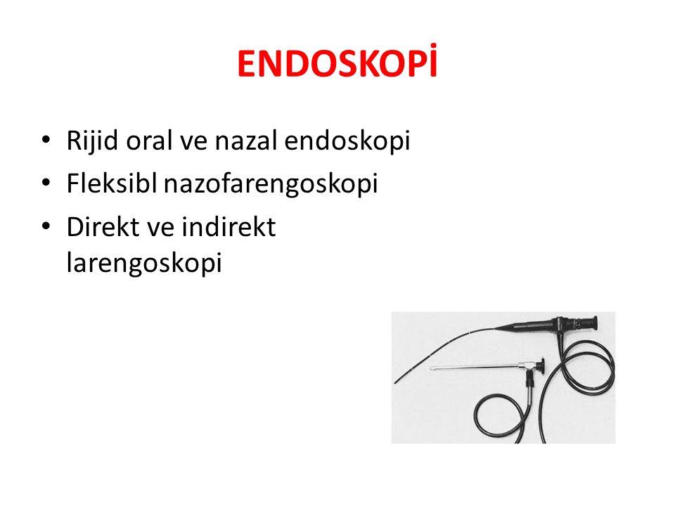 ENDOSKOPİ Rijid oral ve nazal endoskopi Fleksibl nazofarengoskopi Direkt ve indirekt larengoskopi