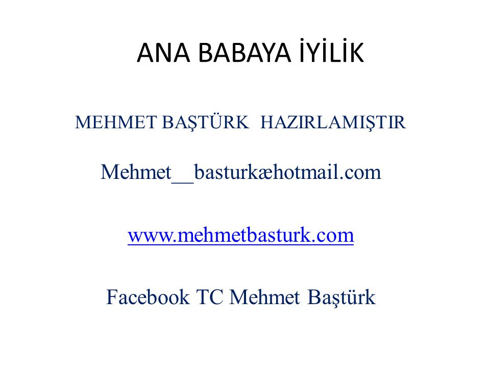 ANA BABAYA İYİLİK MEHMET BAŞTÜRK HAZIRLAMIŞTIR Mehmet__basturkæhotmail.com www.mehmetbasturk.com Facebook TC Mehmet Baştürk