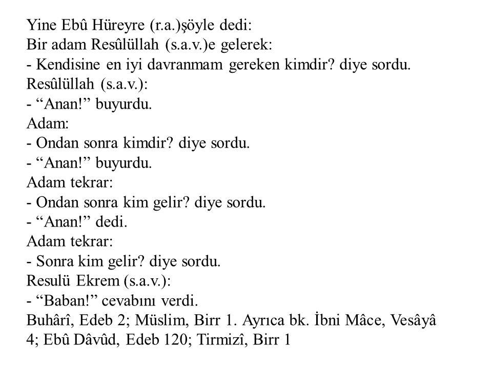 Yine Ebû Hüreyre (r.a.)şöyle dedi: Bir adam Resûlüllah (s.a.v.)e gelerek: - Kendisine en iyi davranmam gereken kimdir? diye sordu. Resûlüllah (s.a.v.)