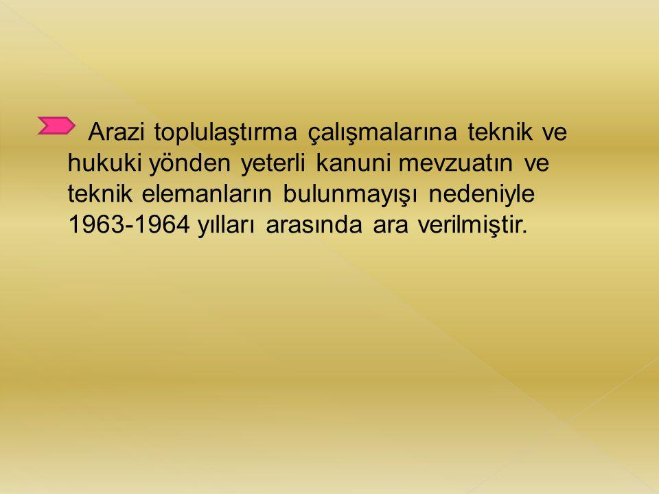 Arazi toplulaştırma çalışmalarına teknik ve hukuki yönden yeterli kanuni mevzuatın ve teknik elemanların bulunmayışı nedeniyle 1963-1964 yılları arası