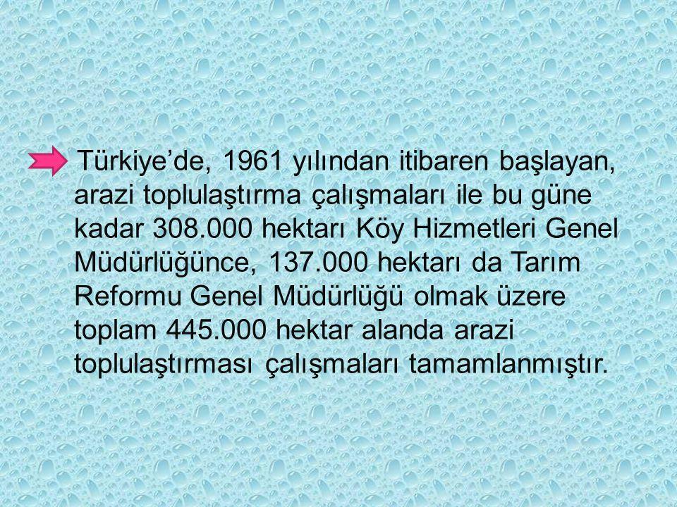 Türkiye'de, 1961 yılından itibaren başlayan, arazi toplulaştırma çalışmaları ile bu güne kadar 308.000 hektarı Köy Hizmetleri Genel Müdürlüğünce, 137.