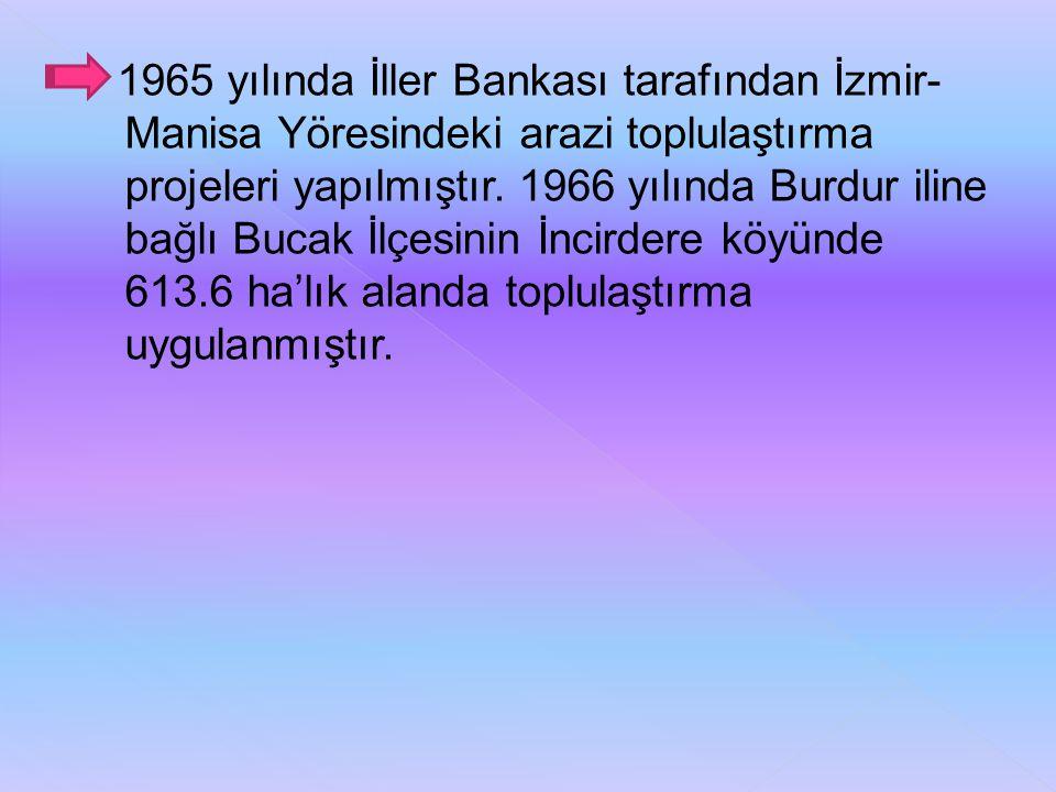 1965 yılında İller Bankası tarafından İzmir- Manisa Yöresindeki arazi toplulaştırma projeleri yapılmıştır. 1966 yılında Burdur iline bağlı Bucak İlçes