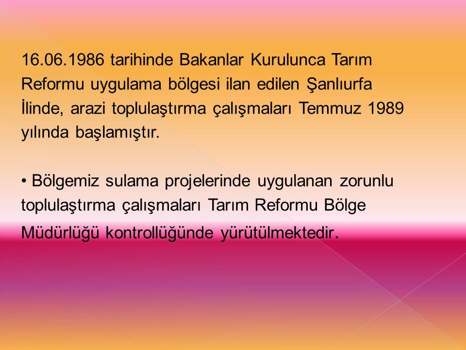 16.06.1986 tarihinde Bakanlar Kurulunca Tarım Reformu uygulama bölgesi ilan edilen Şanlıurfa İlinde, arazi toplulaştırma çalışmaları Temmuz 1989 yılın