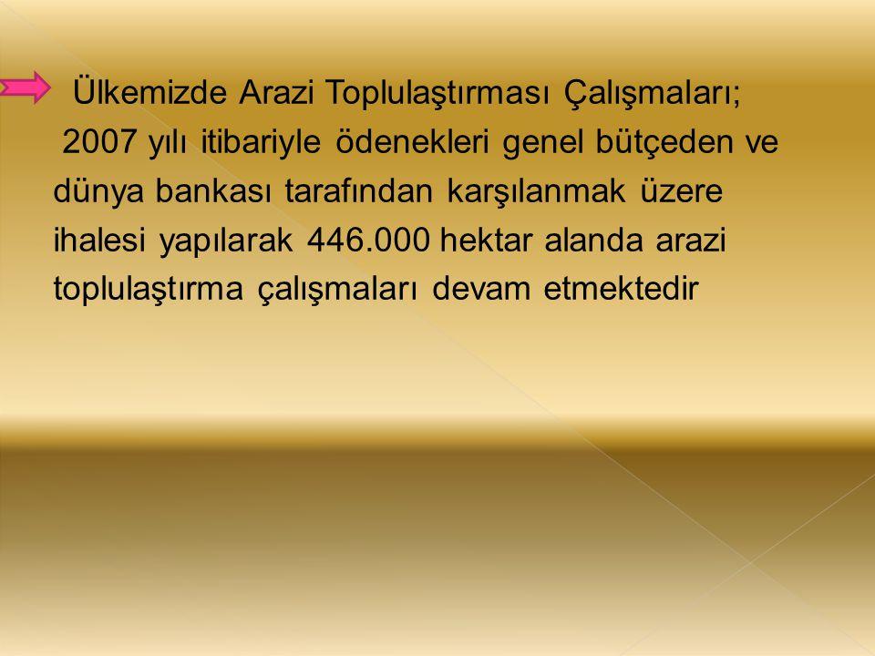 Ülkemizde Arazi Toplulaştırması Çalışmaları; 2007 yılı itibariyle ödenekleri genel bütçeden ve dünya bankası tarafından karşılanmak üzere ihalesi yapı