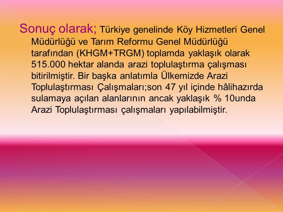Sonuç olarak; Türkiye genelinde Köy Hizmetleri Genel Müdürlüğü ve Tarım Reformu Genel Müdürlüğü tarafından (KHGM+TRGM) toplamda yaklaşık olarak 515.00