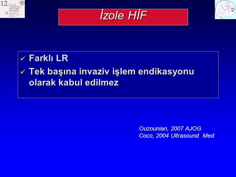 İzole HİF Farklı LR Farklı LR Tek başına invaziv işlem endikasyonu olarak kabul edilmez Tek başına invaziv işlem endikasyonu olarak kabul edilmez Ouzounian, 2007 AJOG Coco, 2004 Ultrasound Med