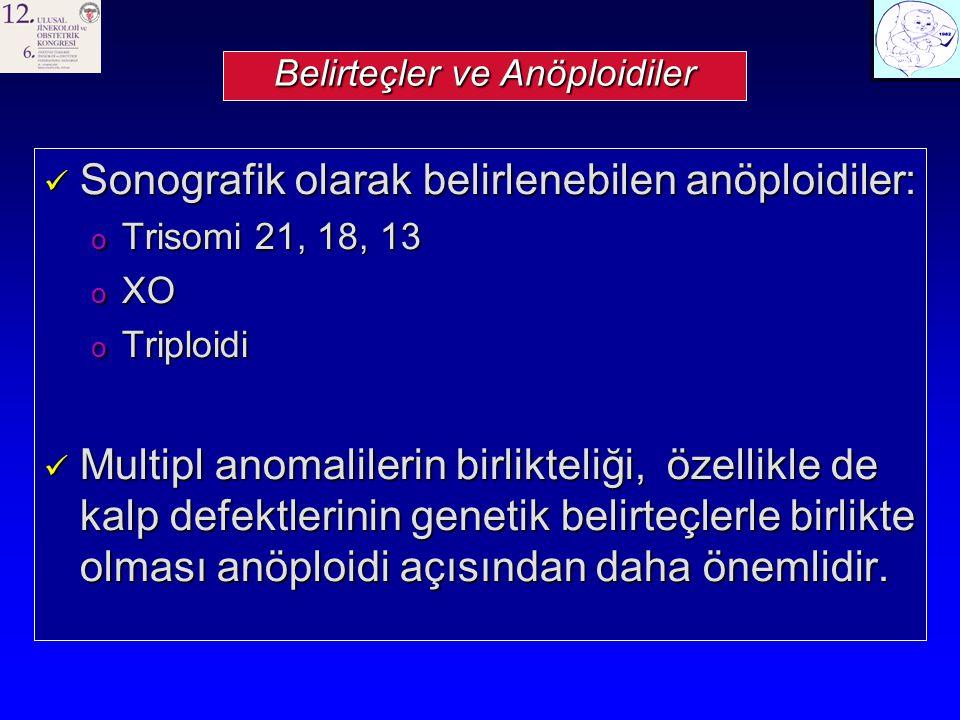 Belirteçler ve Anöploidiler Sonografik olarak belirlenebilen anöploidiler: Sonografik olarak belirlenebilen anöploidiler: o Trisomi 21, 18, 13 o XO o Triploidi Multipl anomalilerin birlikteliği, özellikle de kalp defektlerinin genetik belirteçlerle birlikte olması anöploidi açısından daha önemlidir.
