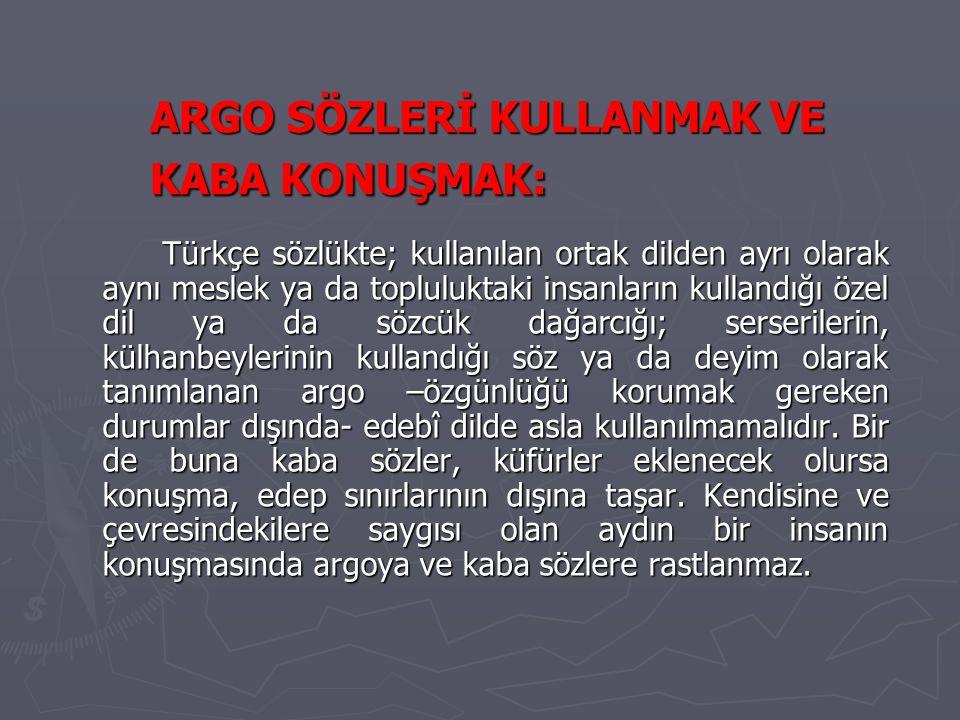 ARGO SÖZLERİ KULLANMAK VE KABA KONUŞMAK: Türkçe sözlükte; kullanılan ortak dilden ayrı olarak aynı meslek ya da topluluktaki insanların kullandığı öze