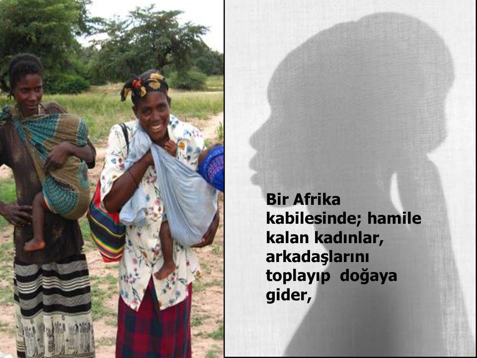 Bir Afrika kabilesinde; hamile kalan kadınlar, arkadaşlarını toplayıp doğaya gider,