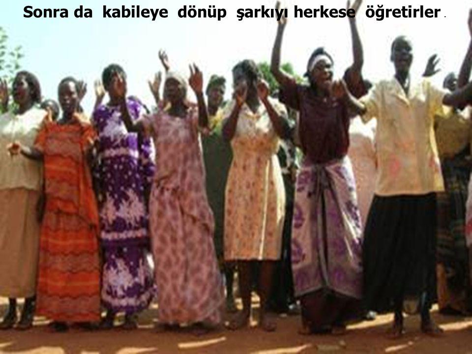 Sonra da kabileye dönüp şarkıyı herkese öğretirler.