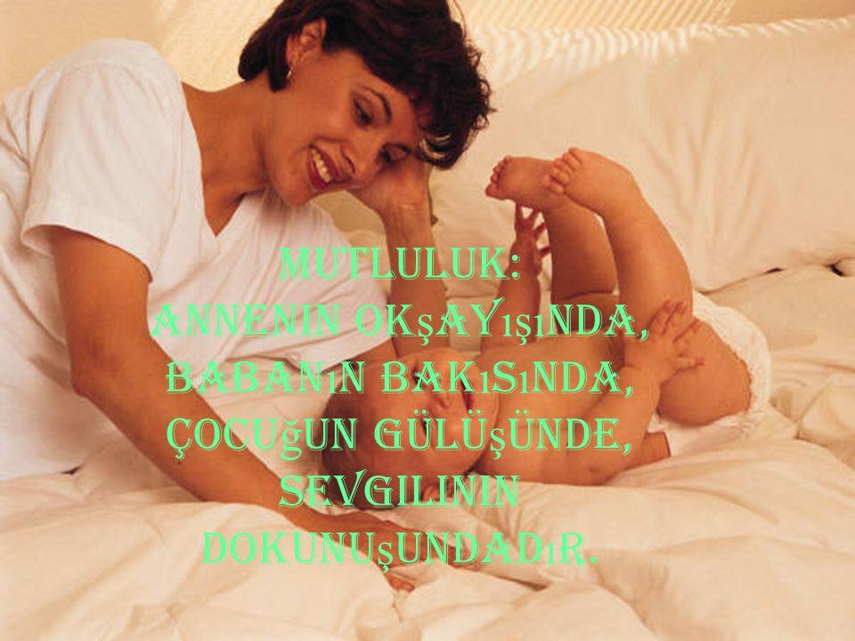 MUTLULUK: Annenin ok ş ay ışı nda, baban ı n bak ı s ı nda, çocu ğ un gülü ş ünde, sevgilinin dokunu ş undad ı r.
