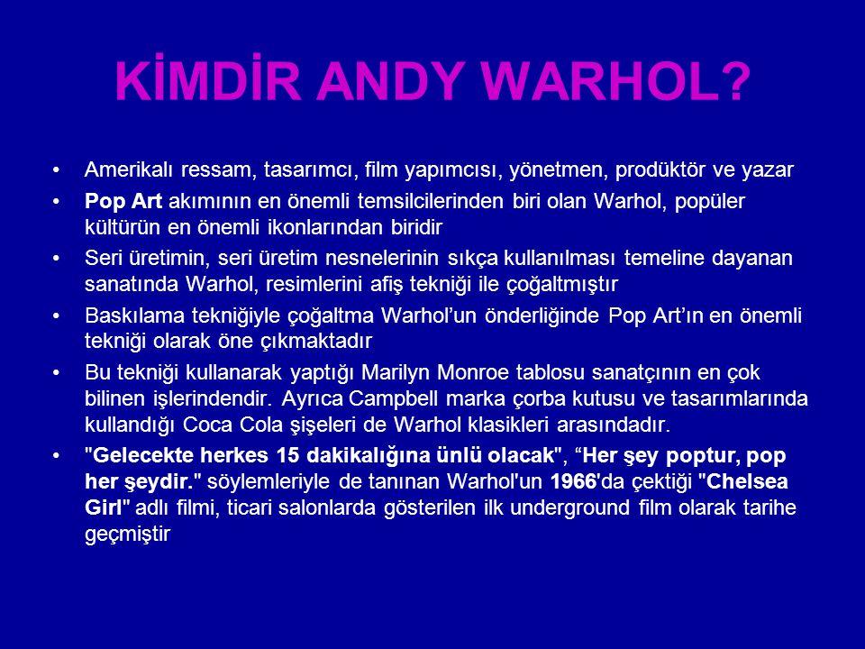 KİMDİR ANDY WARHOL? Amerikalı ressam, tasarımcı, film yapımcısı, yönetmen, prodüktör ve yazar Pop Art akımının en önemli temsilcilerinden biri olan Wa