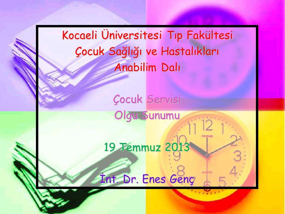 Kocaeli Üniversitesi Tıp Fakültesi Çocuk Sağlığı ve Hastalıkları Anabilim Dalı Çocuk Servisi Olgu Sunumu 19 Temmuz 2013 İnt. Dr. Enes Genç