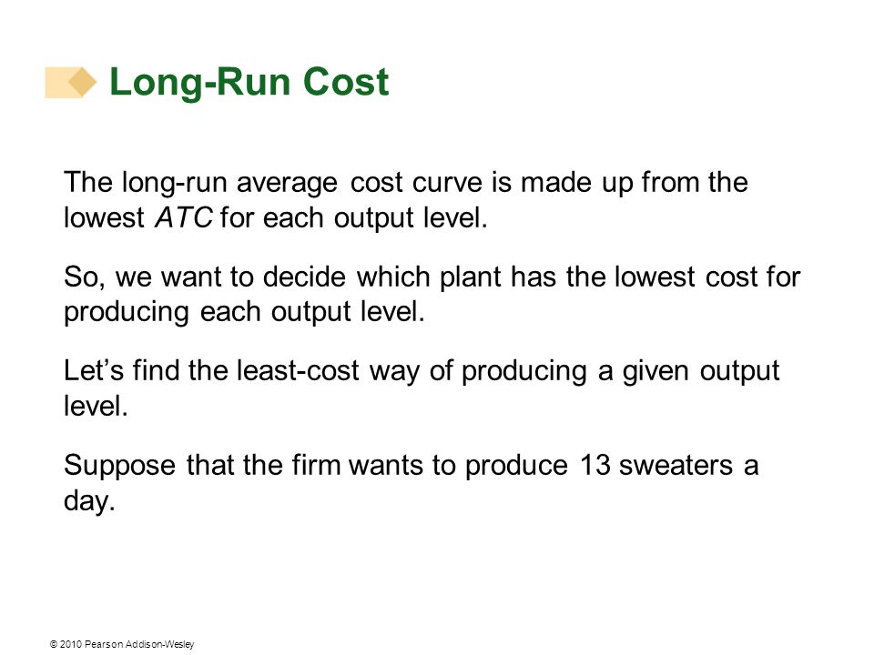 © 2010 Pearson Addison-Wesley The long-run average cost curve is made up from the lowest ATC for each output level. So, we want to decide which plant