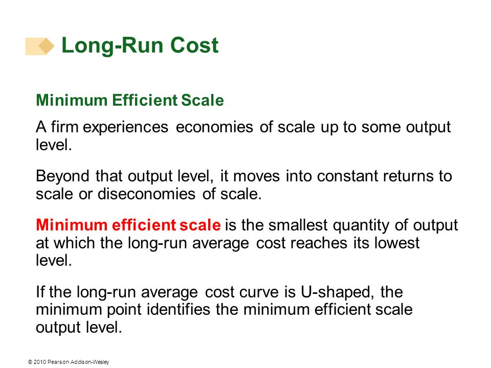 © 2010 Pearson Addison-Wesley Minimum Efficient Scale A firm experiences economies of scale up to some output level. Beyond that output level, it move