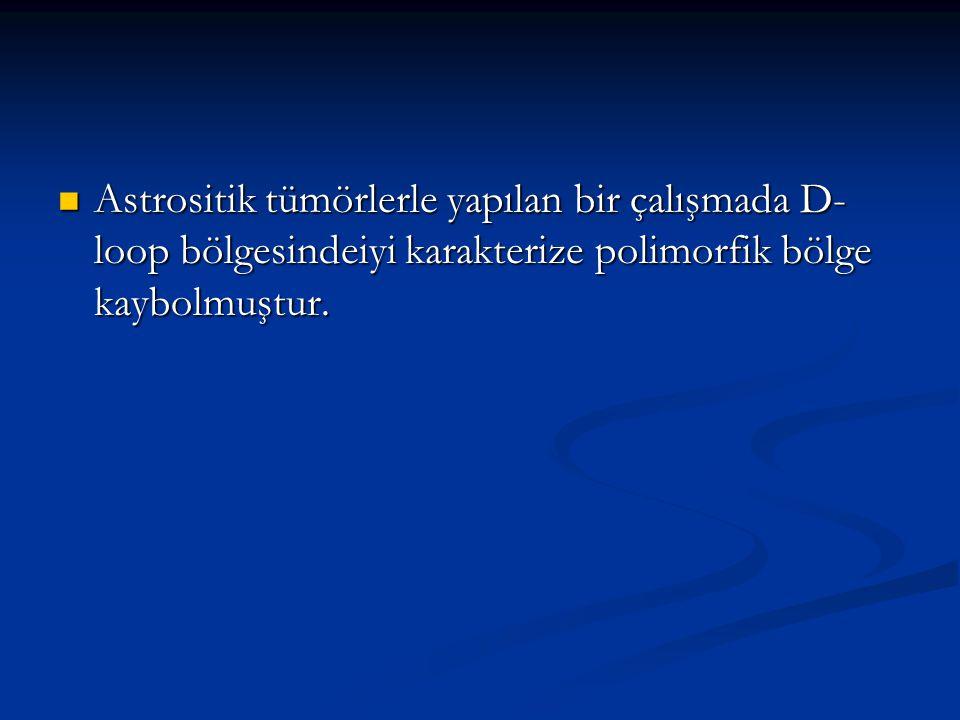 Astrositik tümörlerle yapılan bir çalışmada D- loop bölgesindeiyi karakterize polimorfik bölge kaybolmuştur. Astrositik tümörlerle yapılan bir çalışma