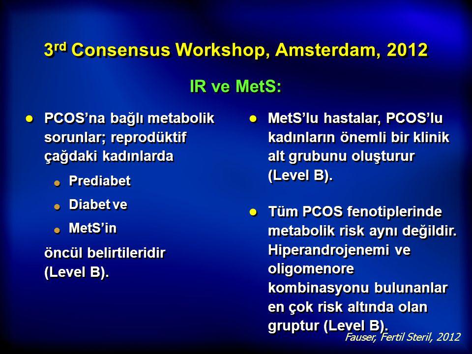 3 rd Consensus Workshop, Amsterdam, 2012 IR ve MetS: ● PCOS'na bağlı metabolik sorunlar; reprodüktif çağdaki kadınlarda Prediabet Diabet ve MetS'in ön