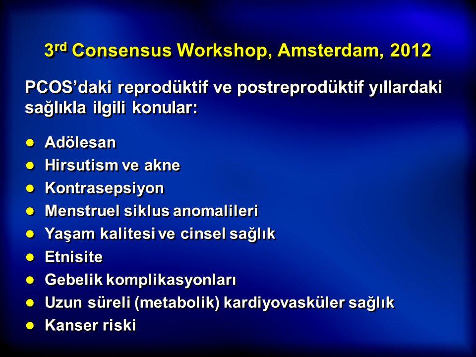 3 rd Consensus Workshop, Amsterdam, 2012 PCOS'daki reprodüktif ve postreprodüktif yıllardaki sağlıkla ilgili konular: ● Adölesan ● Hirsutism ve akne ●