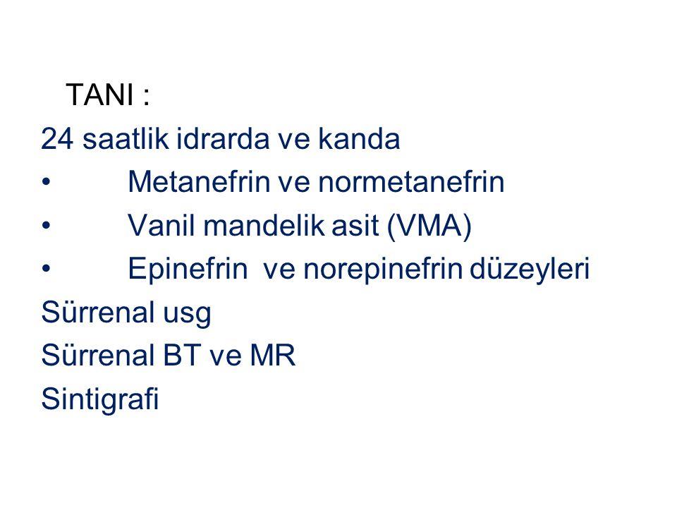 TANI : 24 saatlik idrarda ve kanda Metanefrin ve normetanefrin Vanil mandelik asit (VMA) Epinefrin ve norepinefrin düzeyleri Sürrenal usg Sürrenal BT
