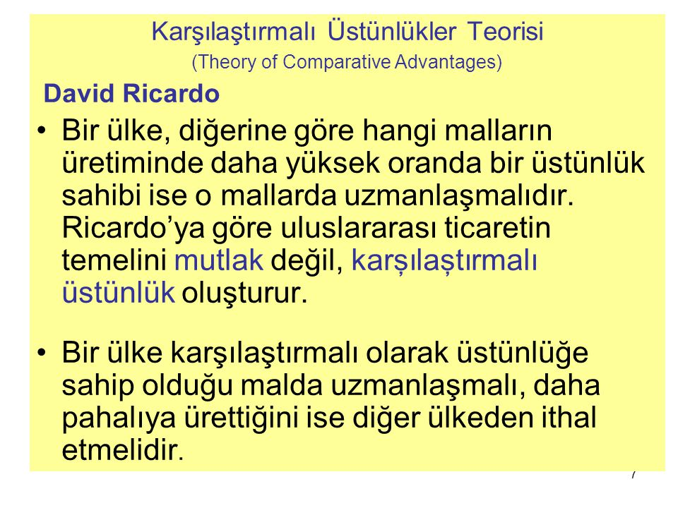 7 Karşılaştırmalı Üstünlükler Teorisi (Theory of Comparative Advantages) David Ricardo Bir ülke, diğerine göre hangi malların üretiminde daha yüksek o