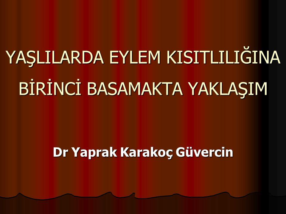 YAŞLILARDA EYLEM KISITLILIĞINA BİRİNCİ BASAMAKTA YAKLAŞIM Dr Yaprak Karakoç Güvercin