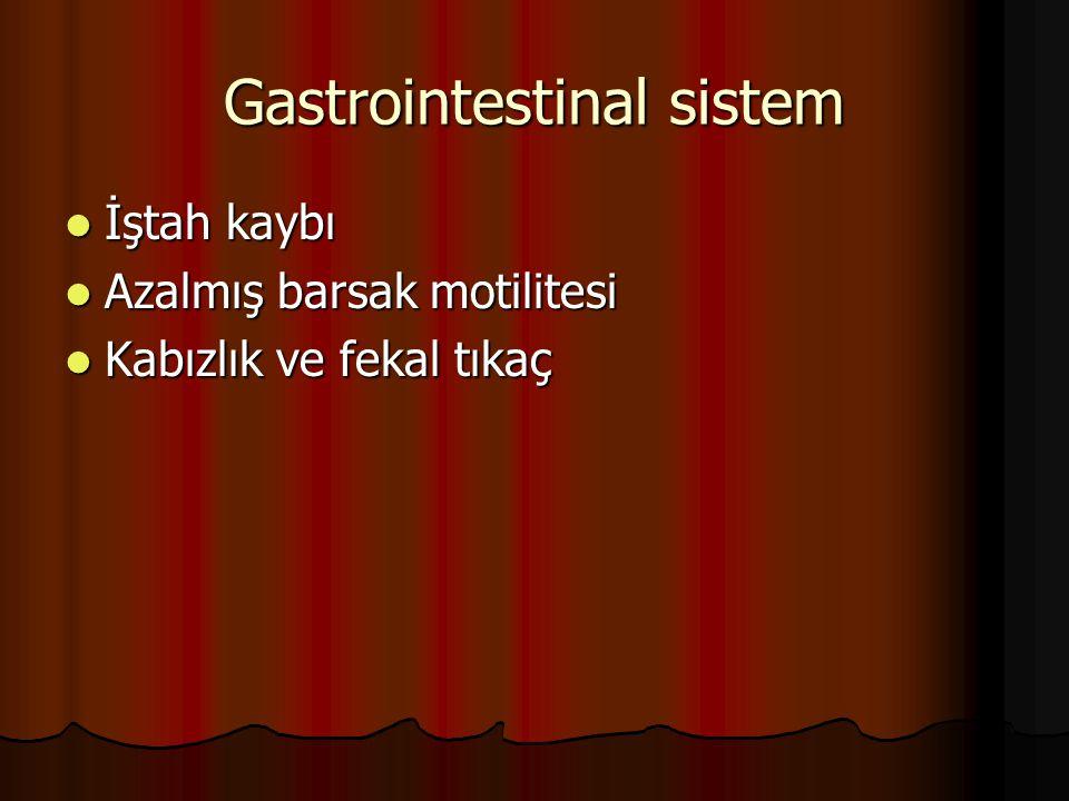 Gastrointestinal sistem İştah kaybı İştah kaybı Azalmış barsak motilitesi Azalmış barsak motilitesi Kabızlık ve fekal tıkaç Kabızlık ve fekal tıkaç