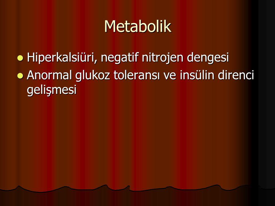Metabolik Hiperkalsiüri, negatif nitrojen dengesi Hiperkalsiüri, negatif nitrojen dengesi Anormal glukoz toleransı ve insülin direnci gelişmesi Anorma