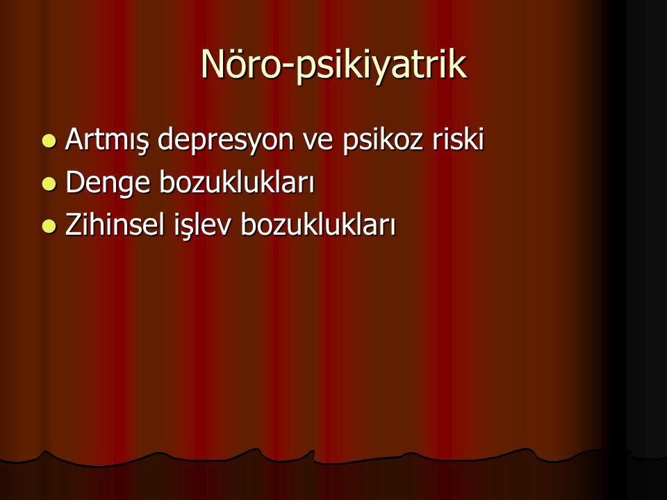 Nöro-psikiyatrik Artmış depresyon ve psikoz riski Artmış depresyon ve psikoz riski Denge bozuklukları Denge bozuklukları Zihinsel işlev bozuklukları Z