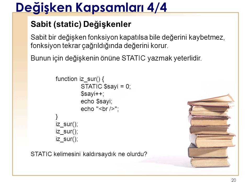 20 Değişken Kapsamları 4/4 Sabit (static) Değişkenler Sabit bir değişken fonksiyon kapatılsa bile değerini kaybetmez, fonksiyon tekrar çağrıldığında değerini korur.
