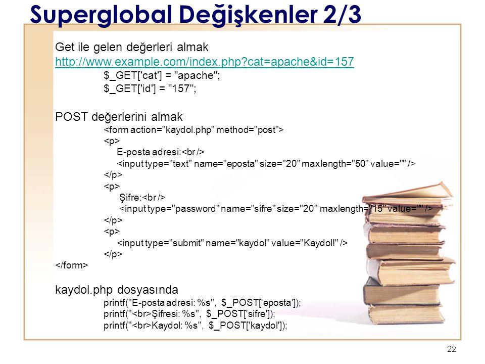22 Superglobal Değişkenler 2/3 Get ile gelen değerleri almak http://www.example.com/index.php cat=apache&id=157 http://www.example.com/index.php cat=apache&id=157 $_GET[ cat ] = apache ; $_GET[ id ] = 157 ; POST değerlerini almak E-posta adresi: Şifre: kaydol.php dosyasında printf( E-posta adresi: %s , $_POST[ eposta ]); printf( Şifresi: %s , $_POST[ sifre ]); printf( Kaydol: %s , $_POST[ kaydol ]);