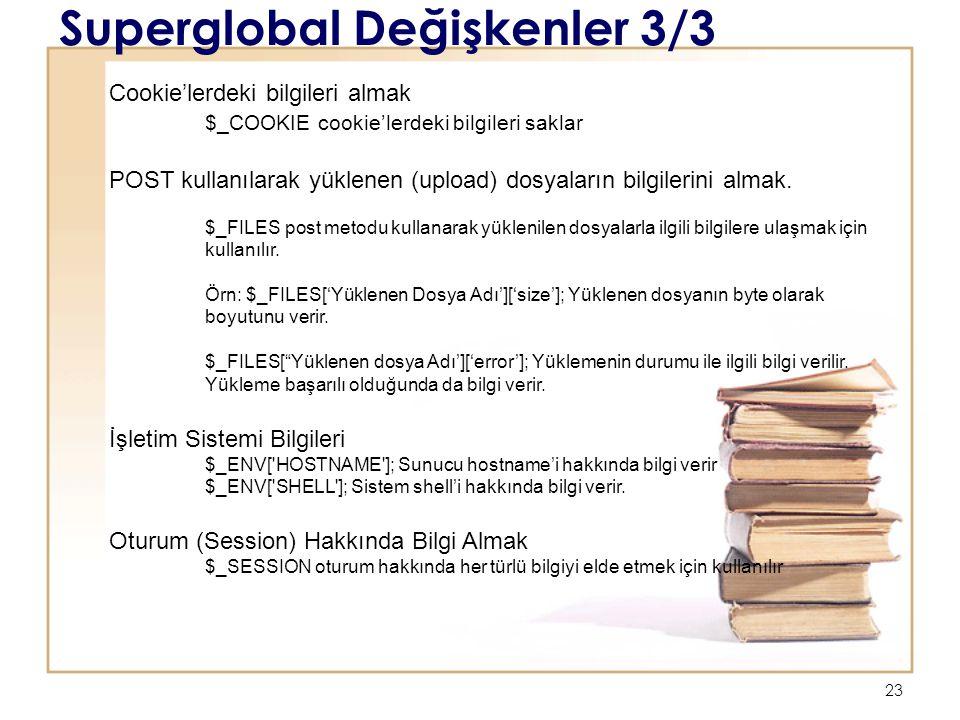 23 Superglobal Değişkenler 3/3 Cookie'lerdeki bilgileri almak $_COOKIE cookie'lerdeki bilgileri saklar POST kullanılarak yüklenen (upload) dosyaların bilgilerini almak.