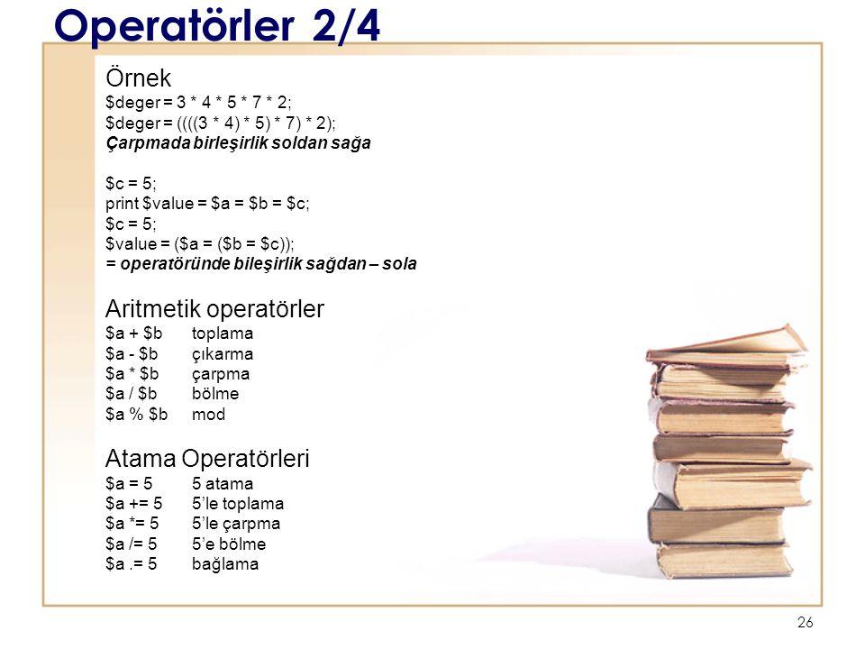 26 Operatörler2/4 Örnek $deger = 3 * 4 * 5 * 7 * 2; $deger = ((((3 * 4) * 5) * 7) * 2); Çarpmada birleşirlik soldan sağa $c = 5; print $value = $a = $b = $c; $c = 5; $value = ($a = ($b = $c)); = operatöründe bileşirlik sağdan – sola Aritmetik operatörler $a + $b toplama $a - $b çıkarma $a * $bçarpma $a / $b bölme $a % $bmod Atama Operatörleri $a = 5 5 atama $a += 55'le toplama $a *= 55'le çarpma $a /= 5 5'e bölme $a.= 5bağlama