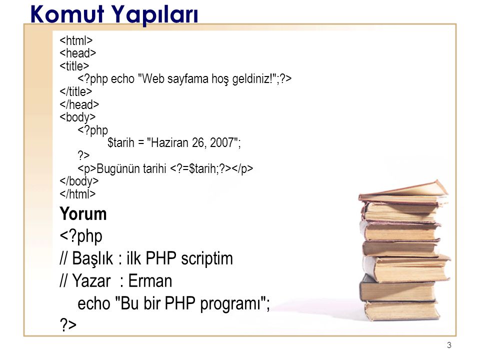 3 Komut Yapıları < php $tarih = Haziran 26, 2007 ; > Bugünün tarihi Yorum < php // Başlık : ilk PHP scriptim // Yazar : Erman echo Bu bir PHP programı ; >
