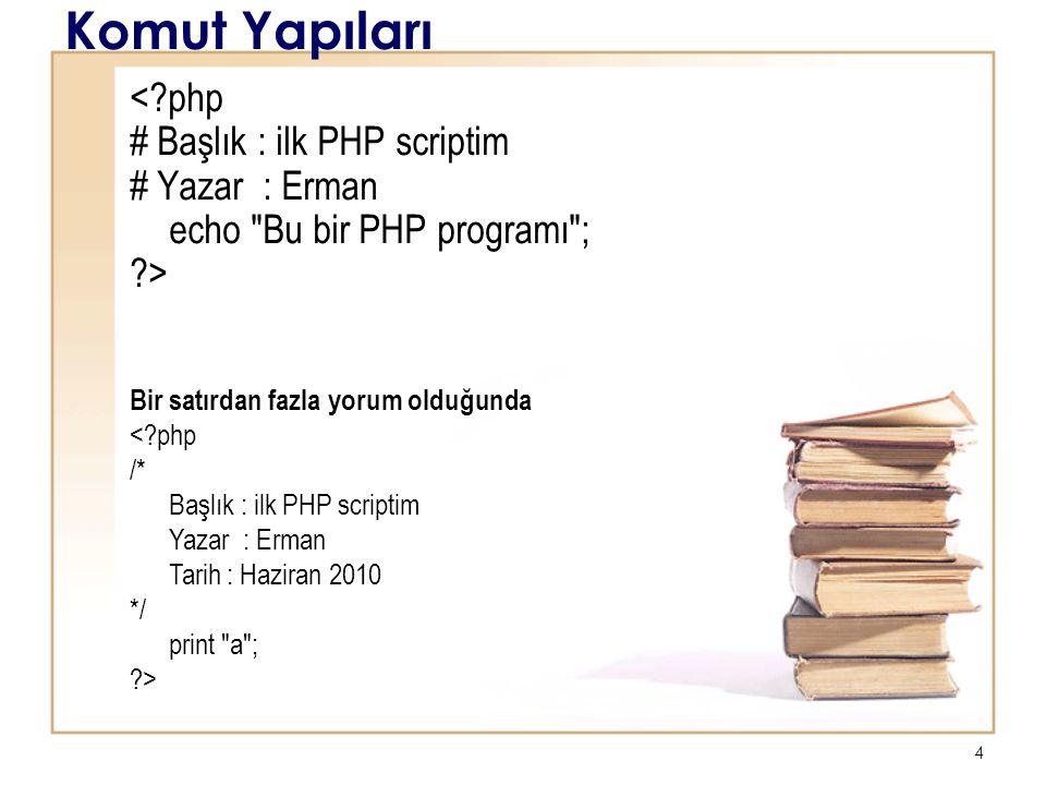 4 Komut Yapıları < php # Başlık : ilk PHP scriptim # Yazar : Erman echo Bu bir PHP programı ; > Bir satırdan fazla yorum olduğunda < php /* Başlık : ilk PHP scriptim Yazar : Erman Tarih : Haziran 2010 */ print a ; >