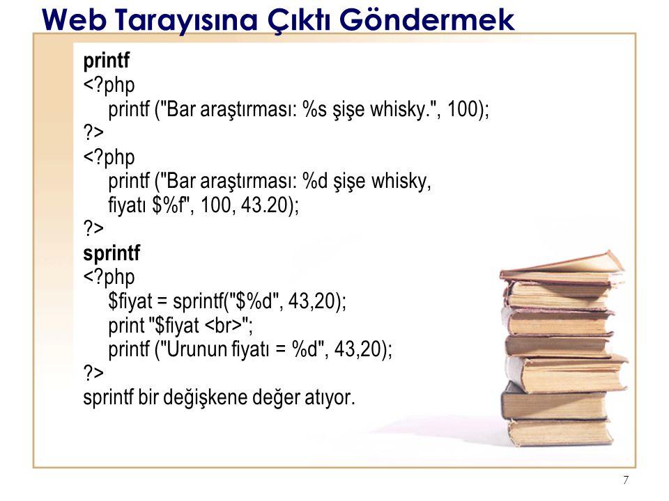 7 Web Tarayısına Çıktı Göndermek printf < php printf ( Bar araştırması: %s şişe whisky. , 100); > < php printf ( Bar araştırması: %d şişe whisky, fiyatı $%f , 100, 43.20); > sprintf < php $fiyat = sprintf( $%d , 43,20); print $fiyat ; printf ( Urunun fiyatı = %d , 43,20); > sprintf bir değişkene değer atıyor.