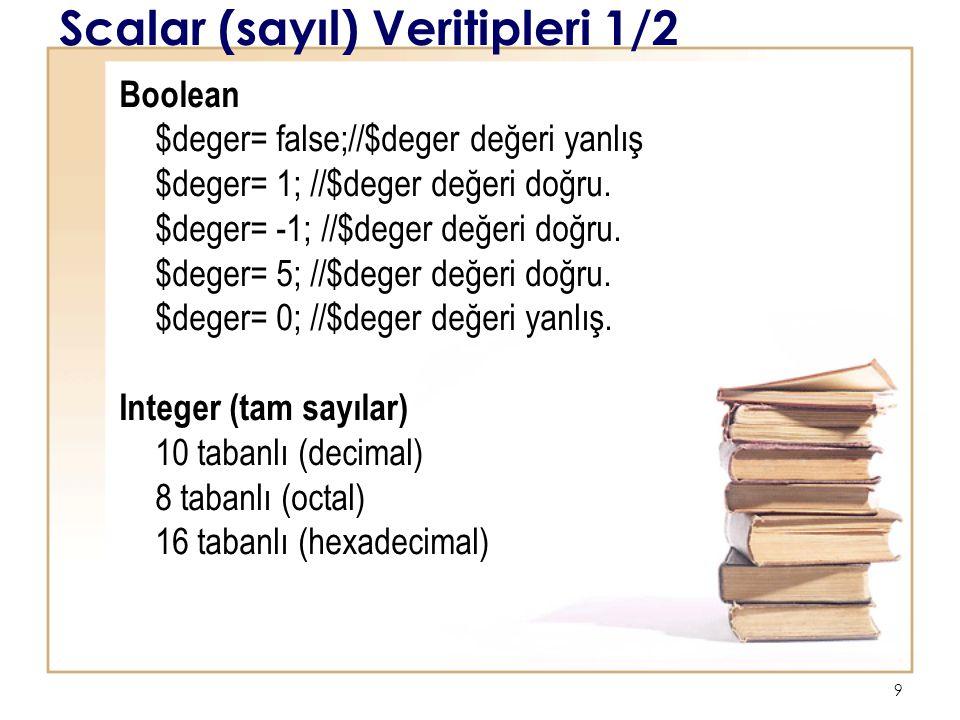 9 Scalar (sayıl) Veritipleri 1/2 Boolean $deger= false;//$deger değeri yanlış $deger= 1; //$deger değeri doğru.