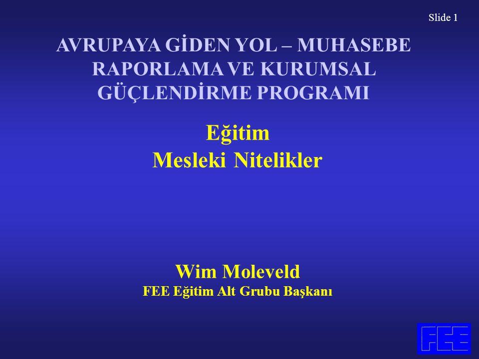 Slide 1 Eğitim Mesleki Nitelikler Wim Moleveld FEE Eğitim Alt Grubu Başkanı AVRUPAYA GİDEN YOL – MUHASEBE RAPORLAMA VE KURUMSAL GÜÇLENDİRME PROGRAMI