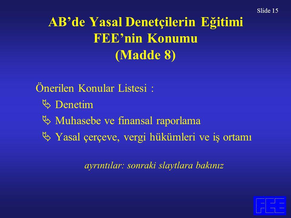 Slide 15 AB'de Yasal Denetçilerin Eğitimi FEE'nin Konumu (Madde 8) Önerilen Konular Listesi :  Denetim  Muhasebe ve finansal raporlama  Yasal çerçe