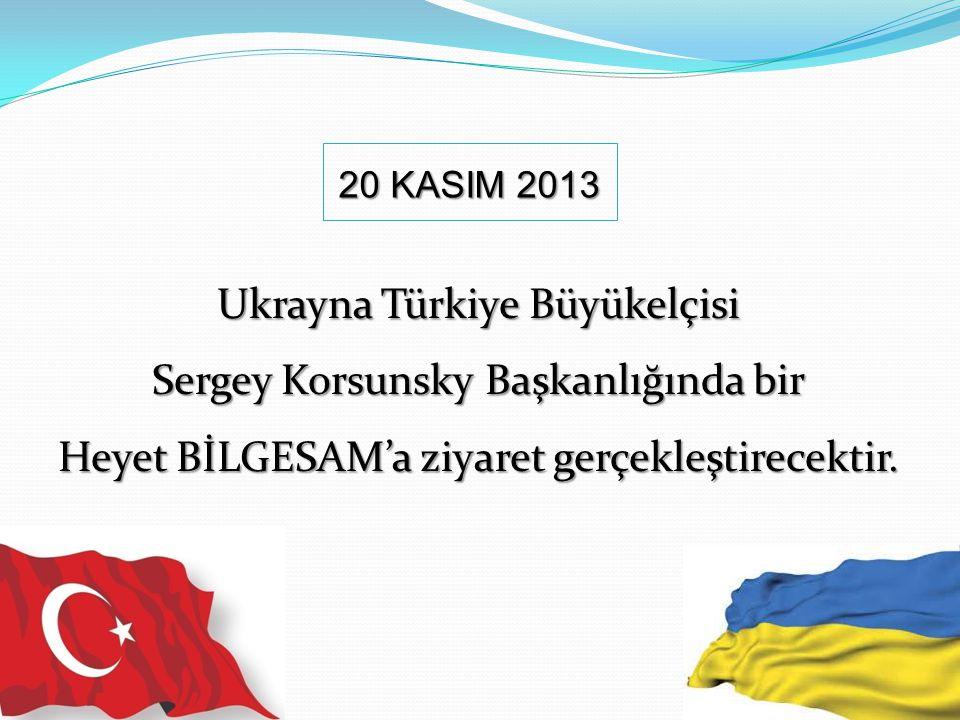 Ukrayna Türkiye Büyükelçisi Sergey Korsunsky Başkanlığında bir Heyet BİLGESAM'a ziyaret gerçekleştirecektir. 20 KASIM 2013