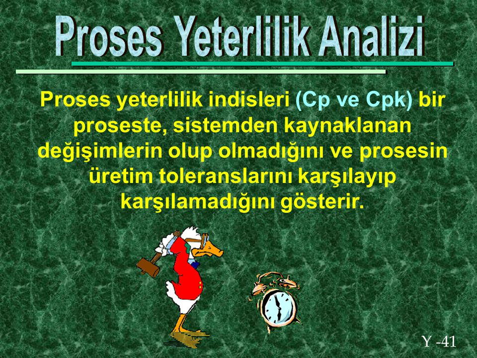 Y -41 Proses yeterlilik indisleri (Cp ve Cpk) bir proseste, sistemden kaynaklanan değişimlerin olup olmadığını ve prosesin üretim toleranslarını karşılayıp karşılamadığını gösterir.