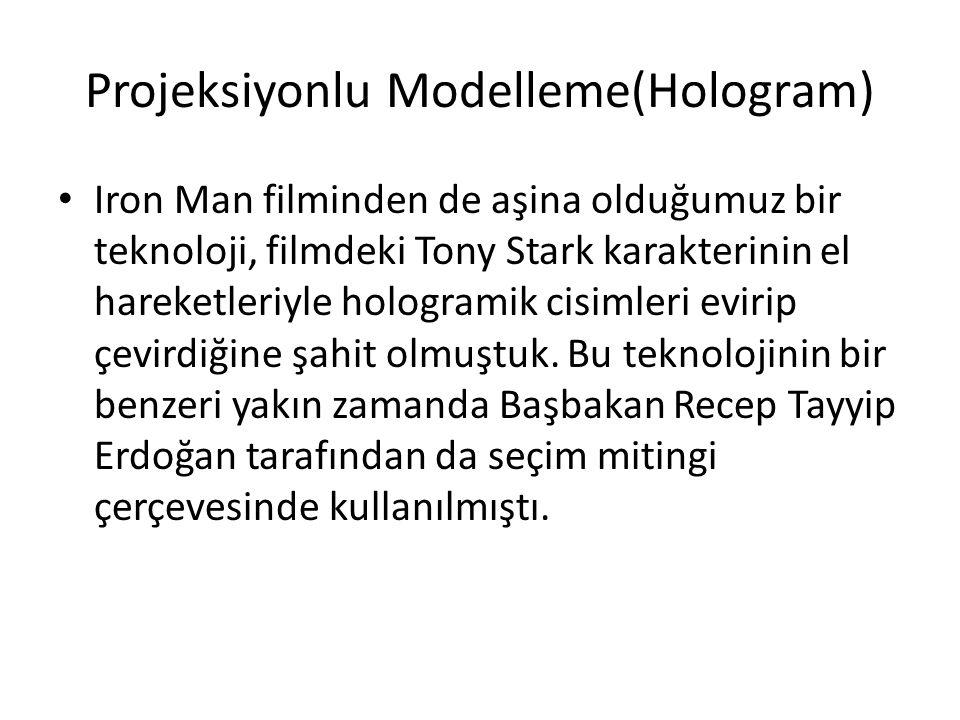 Projeksiyonlu Modelleme(Hologram) Iron Man filminden de aşina olduğumuz bir teknoloji, filmdeki Tony Stark karakterinin el hareketleriyle hologramik c