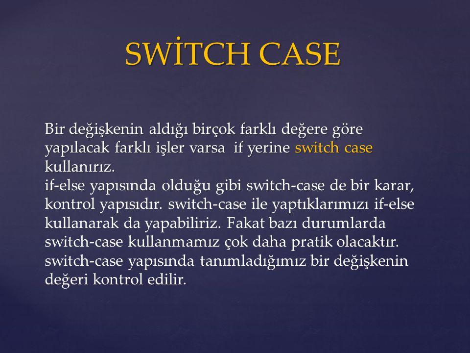 SWİTCH CASE Bir değişkenin aldığı birçok farklı değere göre yapılacak farklı işler varsa if yerine switch case kullanırız. Bir değişkenin aldığı birço