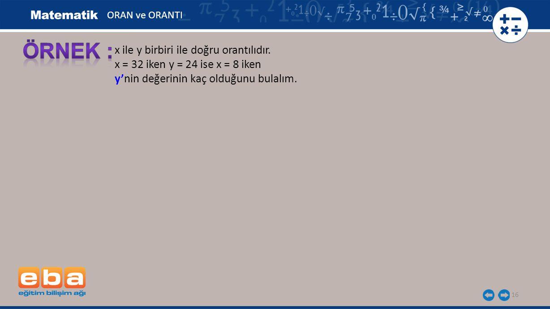 16 x ile y birbiri ile doğru orantılıdır. x = 32 iken y = 24 ise x = 8 iken y'nin değerinin kaç olduğunu bulalım. ORAN ve ORANTI