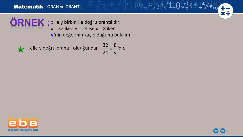 17 x ile y birbiri ile doğru orantılıdır. x = 32 iken y = 24 ise x = 8 iken y'nin değerinin kaç olduğunu bulalım. x ile y doğru orantılı olduğundan 'd