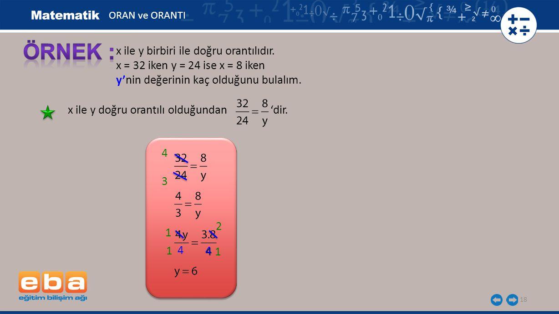 18 x ile y birbiri ile doğru orantılıdır. x = 32 iken y = 24 ise x = 8 iken y'nin değerinin kaç olduğunu bulalım. x ile y doğru orantılı olduğundan 'd