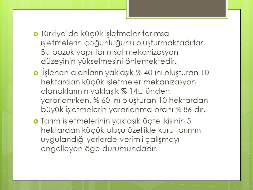  Türkiye'de küçük işletmeler tarımsal işletmelerin çoğunluğunu oluşturmaktadırlar. Bu bozuk yapı tarımsal mekanizasyon düzeyinin yükselmesini önlemek