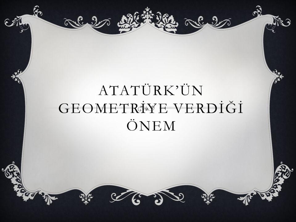 ATATÜRK'ÜN GEOMETRİYE VERDİĞİ ÖNEM