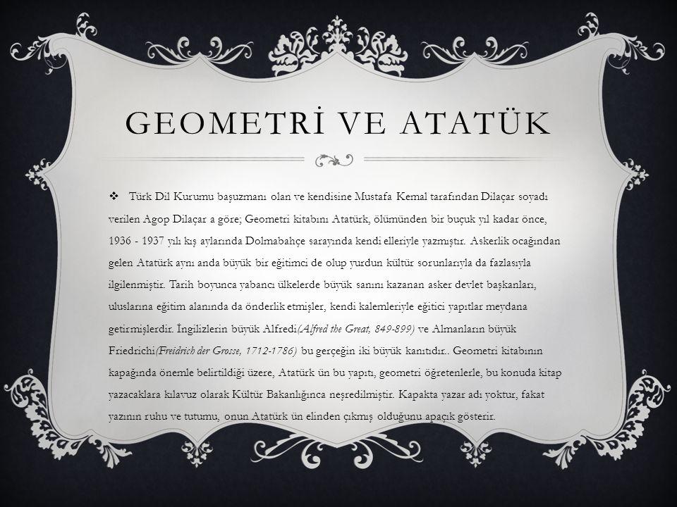 GEOMETRİ VE ATATÜK  Türk Dil Kurumu başuzmanı olan ve kendisine Mustafa Kemal tarafından Dilaçar soyadı verilen Agop Dilaçar a göre; Geometri kitabın