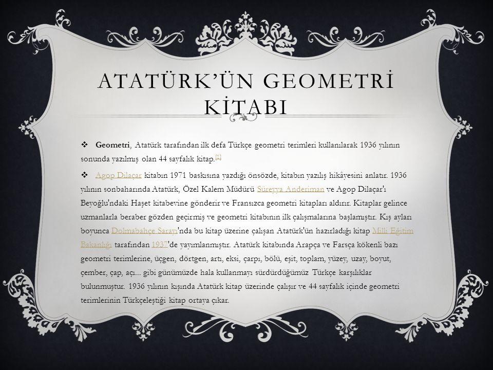 ATATÜRK'ÜN GEOMETRİ KİTABI  Geometri, Atatürk tarafından ilk defa Türkçe geometri terimleri kullanılarak 1936 yılının sonunda yazılmış olan 44 sayfal